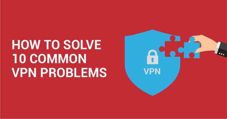 En Yaygın 10 VPN problemi nasıl çözülür?